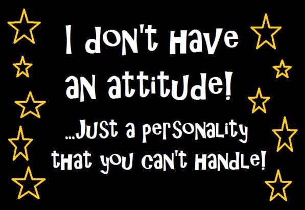 don't have an attitude. just a personality that you can't handle ...